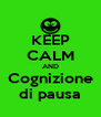 KEEP CALM AND Cognizione di pausa - Personalised Poster A4 size