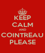 KEEP CALM AND COINTREAU PLEASE - Personalised Poster A4 size
