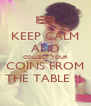 KEEP CALM AND COLLECT YOUR COINS FROM THE TABLE !!  - Personalised Poster A4 size