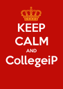 KEEP CALM AND CollegeiP  - Personalised Poster A4 size