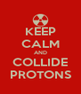 KEEP CALM AND COLLIDE PROTONS - Personalised Poster A4 size