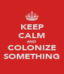 KEEP CALM AND COLONIZE SOMETHING - Personalised Poster A4 size