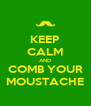 KEEP CALM AND COMB YOUR MOUSTACHE - Personalised Poster A4 size