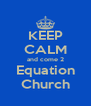KEEP CALM and come 2 Equation Church - Personalised Poster A4 size
