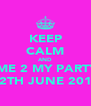 KEEP CALM AND COME 2 MY PARTY!!! 12TH JUNE 2011 - Personalised Poster A4 size
