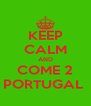 KEEP CALM AND COME 2 PORTUGAL  - Personalised Poster A4 size