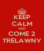 KEEP CALM AND COME 2 TRELAWNY - Personalised Poster A4 size