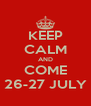 KEEP CALM AND COME 26-27 JULY - Personalised Poster A4 size