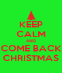 KEEP CALM AND COME BACK CHRISTMAS - Personalised Poster A4 size