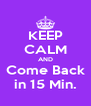 KEEP CALM AND Come Back in 15 Min. - Personalised Poster A4 size