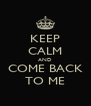 KEEP CALM AND COME BACK TO ME - Personalised Poster A4 size