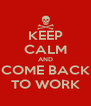 KEEP CALM AND COME BACK TO WORK - Personalised Poster A4 size