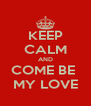 KEEP CALM AND COME BE  MY LOVE - Personalised Poster A4 size