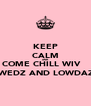 KEEP CALM AND COME CHILL WIV    TWEDZ AND LOWDAZ  - Personalised Poster A4 size
