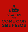 KEEP CALM AND COME CON SEIS PESOS - Personalised Poster A4 size