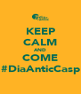 KEEP CALM AND COME #DiaAnticCasp - Personalised Poster A4 size