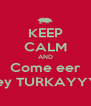 KEEP CALM AND Come eer Turkey TURKAYYYYY  - Personalised Poster A4 size