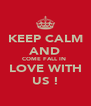 KEEP CALM AND COME FALL IN  LOVE WITH US ! - Personalised Poster A4 size