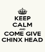 KEEP CALM AND COME GIVE CHINX HEAD - Personalised Poster A4 size