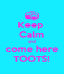 Keep  Calm and come here TOOTS! - Personalised Poster A4 size