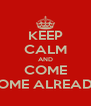 KEEP CALM AND COME HOME ALREADY - Personalised Poster A4 size