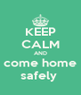 KEEP CALM AND come home safely  - Personalised Poster A4 size