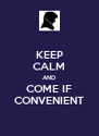 KEEP CALM AND COME IF CONVENIENT - Personalised Poster A4 size