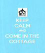 KEEP CALM AND COME IN THE COTTAGE - Personalised Poster A4 size