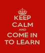 KEEP CALM AND COME IN TO LEARN - Personalised Poster A4 size