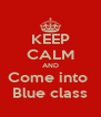 KEEP CALM AND Come into  Blue class - Personalised Poster A4 size