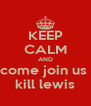 KEEP CALM AND come join us  kill lewis - Personalised Poster A4 size