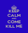 KEEP CALM AND COME KILL ME - Personalised Poster A4 size