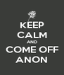 KEEP CALM AND COME OFF ANON - Personalised Poster A4 size