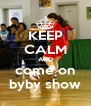 KEEP CALM AND come on  byby show  - Personalised Poster A4 size