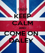 KEEP CALM AND COME ON  DALEY  - Personalised Poster A4 size