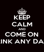 KEEP CALM AND COME ON DRINK ANY DAY? - Personalised Poster A4 size