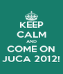 KEEP CALM AND COME ON JUCA 2012! - Personalised Poster A4 size