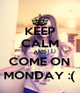 KEEP CALM AND COME ON MONDAY :( - Personalised Poster A4 size