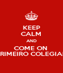 KEEP CALM AND COME ON  PRIMEIRO COLEGIAL - Personalised Poster A4 size