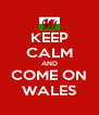 KEEP CALM AND COME ON WALES - Personalised Poster A4 size
