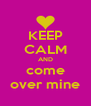 KEEP CALM AND come over mine - Personalised Poster A4 size