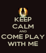 KEEP CALM AND COME PLAY WITH ME - Personalised Poster A4 size