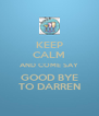 KEEP CALM AND COME SAY GOOD BYE TO DARREN - Personalised Poster A4 size
