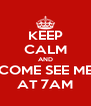 KEEP CALM AND COME SEE ME AT 7AM - Personalised Poster A4 size