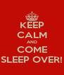 KEEP CALM AND COME SLEEP OVER! - Personalised Poster A4 size