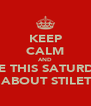 KEEP CALM AND COME THIS SATURDAY 2 ALL ABOUT STILETTOS - Personalised Poster A4 size