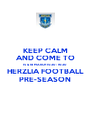 KEEP CALM AND COME TO 15 & 18 MARCH 15:30 - 16:30 HERZLIA FOOTBALL PRE-SEASON - Personalised Poster A4 size