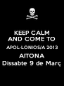 KEEP CALM AND COME TO APOL·LONIOS/A 2013 AITONA Dissabte 9 de Març - Personalised Poster A4 size