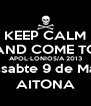 KEEP CALM AND COME TO APOL·LONIOS/A 2013 Dissabte 9 de Març AITONA - Personalised Poster A4 size