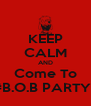 KEEP CALM AND Come To #B.O.B PARTY   - Personalised Poster A4 size